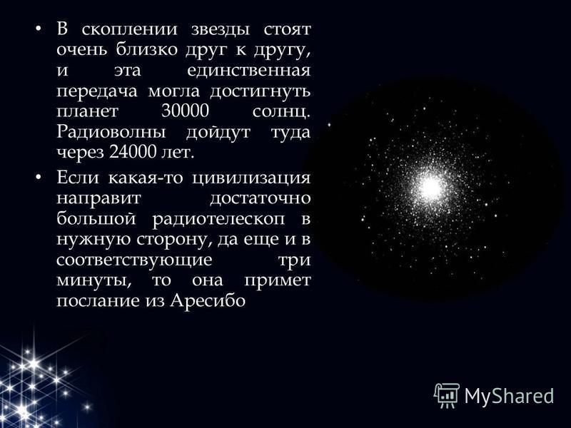 В скоплении звезды стоят очень близко друг к другу, и эта единственная передача могла достигнуть планет 30000 солнц. Радиоволны дойдут туда через 24000 лет. Если какая-то цивилизация направит достаточно большой радиотелескоп в нужную сторону, да еще
