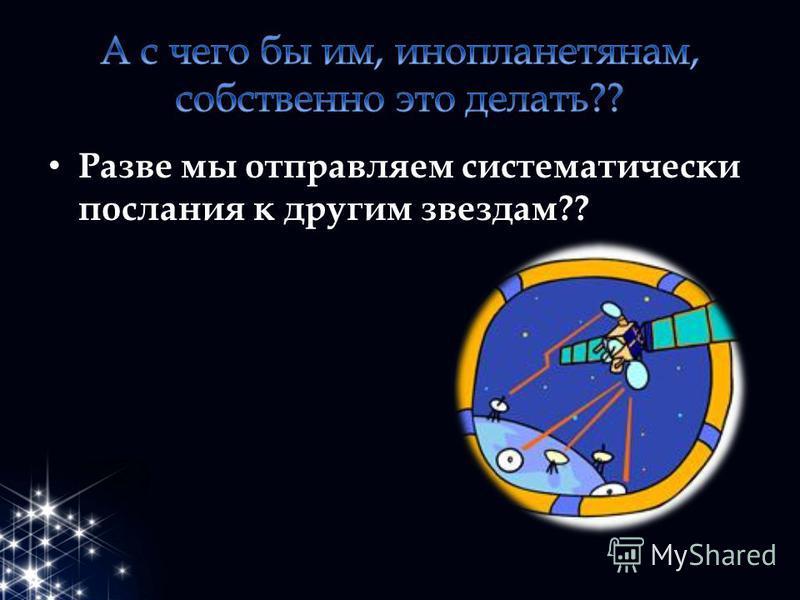 Разве мы отправляем систематически послания к другим звездам??