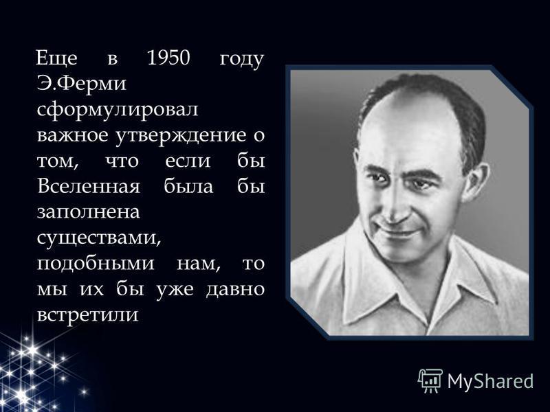 Еще в 1950 году Э.Ферми сформулировал важное утверждение о том, что если бы Вселенная была бы заполнена существами, подобными нам, то мы их бы уже давно встретили