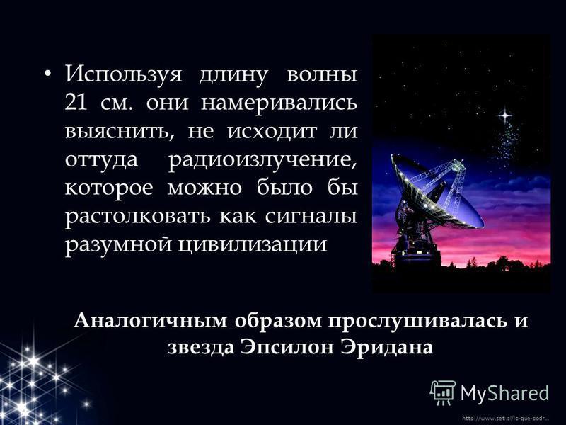 Аналогичным образом прослушивалась и звезда Эпсилон Эридана Используя длину волны 21 см. они намеривались выяснить, не исходит ли оттуда радиоизлучение, которое можно было бы растолковать как сигналы разумной цивилизации http://www.seti.cl/lo-que-pod