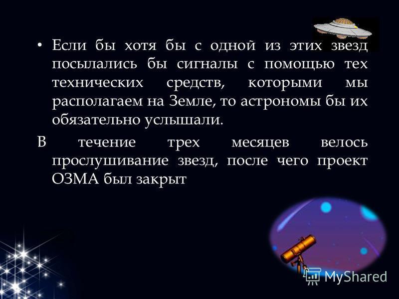Если бы хотя бы с одной из этих звезд посылались бы сигналы с помощью тех технических средств, которыми мы располагаем на Земле, то астрономы бы их обязательно услышали. В течение трех месяцев велось прослушивание звезд, после чего проект ОЗМА был за
