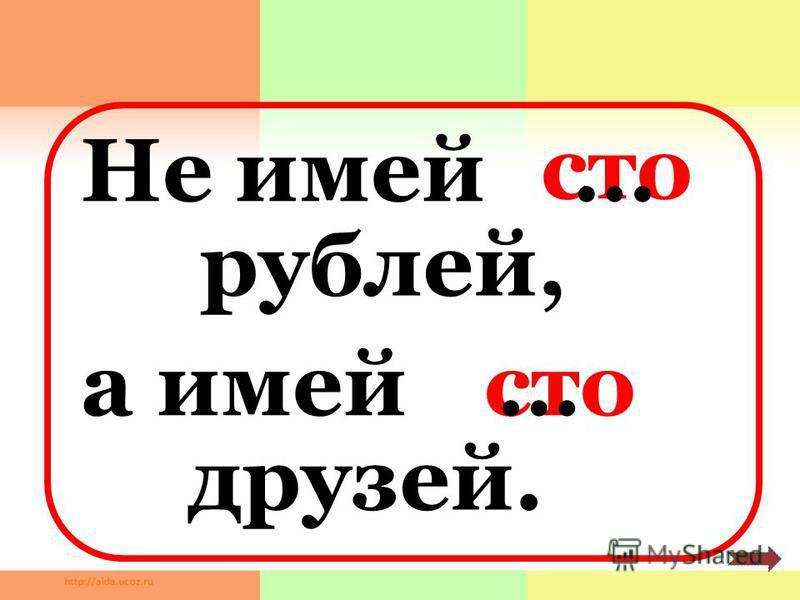 Не имей сто рублей, а имей друзей. … …