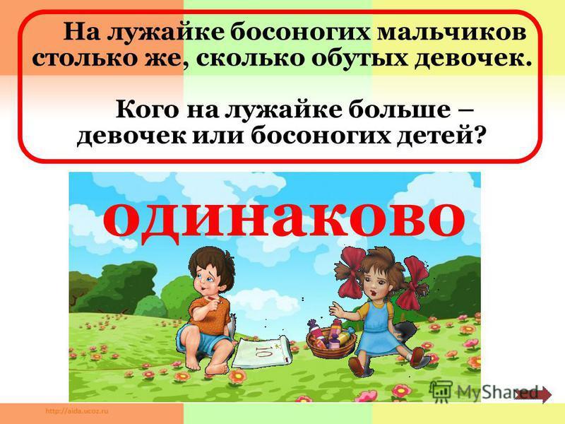 На лужайке босоногих мальчиков столько же, сколько обутых девочек. Кого на лужайке больше – девочек или босоногих детей? одинаково