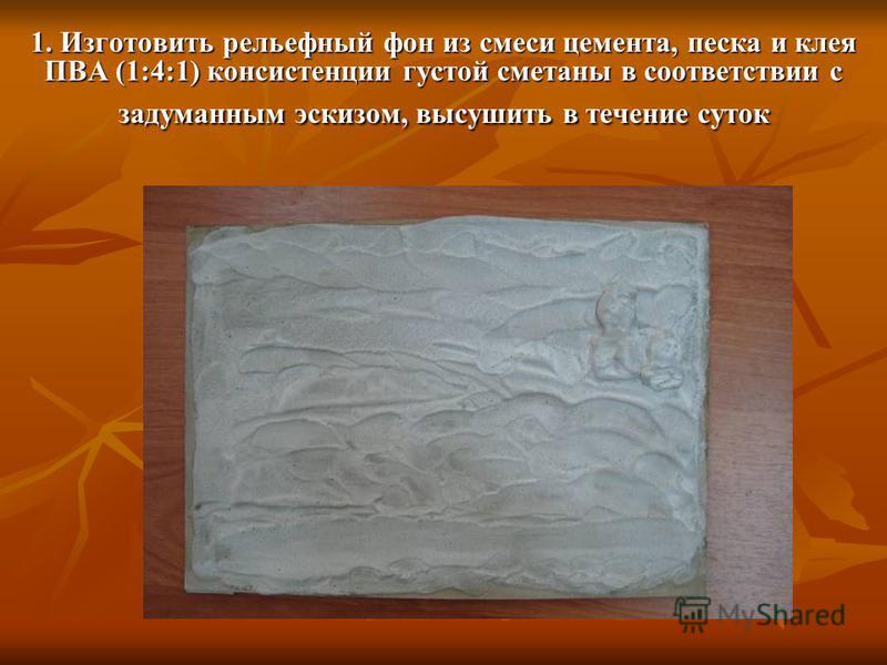 1. Изготовить рельефный фон из смеси цемента, песка и клея ПВА (1:4:1) консистенции густой сметаны в соответствии с задуманным эскизом, высушить в течение суток