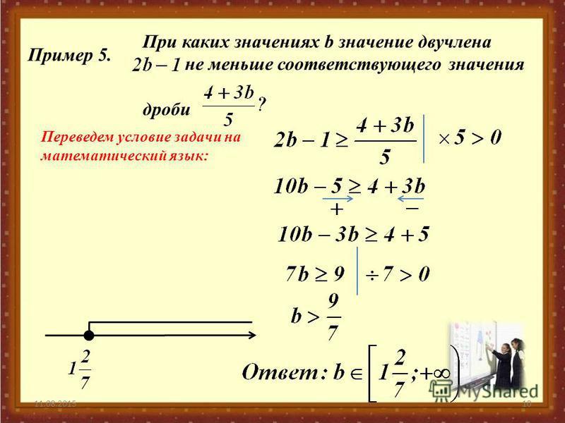 11.08.201510 Пример 5. При каких значениях b значение двучлена не меньше соответствующего значения дроби Переведем условие задачи на математический язык: