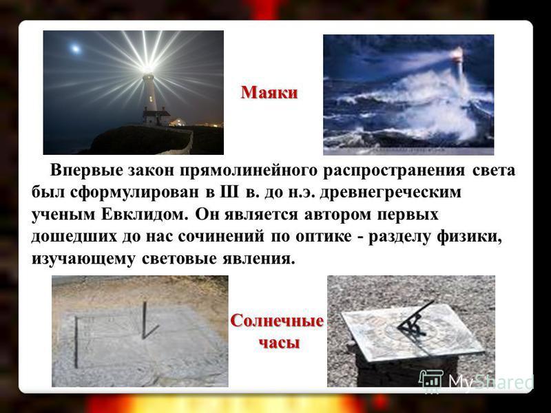 Впервые закон прямолинейного распространения света был сформулирован в III в. до н.э. древнегреческим ученым Евклидом. Он является автором первых дошедших до нас сочинений по оптике - разделу физики, изучающему световые явления. Солнечныечасы Маяки