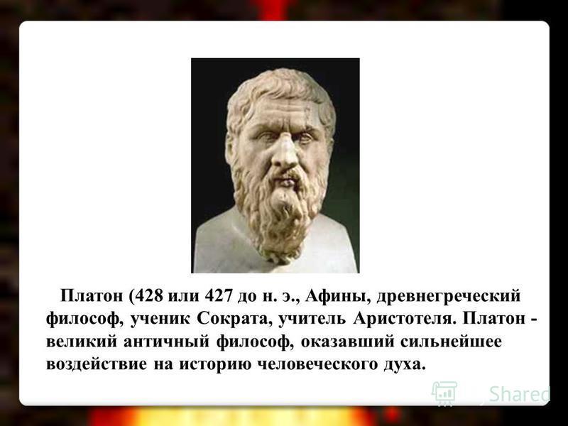 Платон (428 или 427 до н. э., Афины, древнегреческий философ, ученик Сократа, учитель Аристотеля. Платон - великий античный философ, оказавший сильнейшее воздействие на историю человеческого духа.