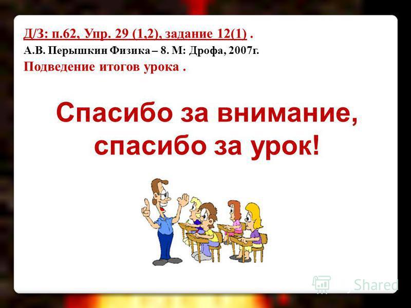 Д/З: п.62, Упр. 29 (1,2), задание 12(1). А.В. Перышкин Физика – 8. М: Дрофа, 2007 г. Подведение итогов урока. Спасибо за внимание, спасибо за урок!