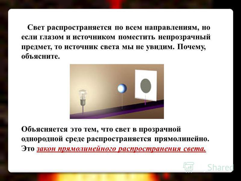 Свет распространяется по всем направлениям, но если глазом и источником поместить непрозрачный предмет, то источник света мы не увидим. Почему, объясните. Объясняется это тем, что свет в прозрачной однородной среде распространяется прямолинейно. Это