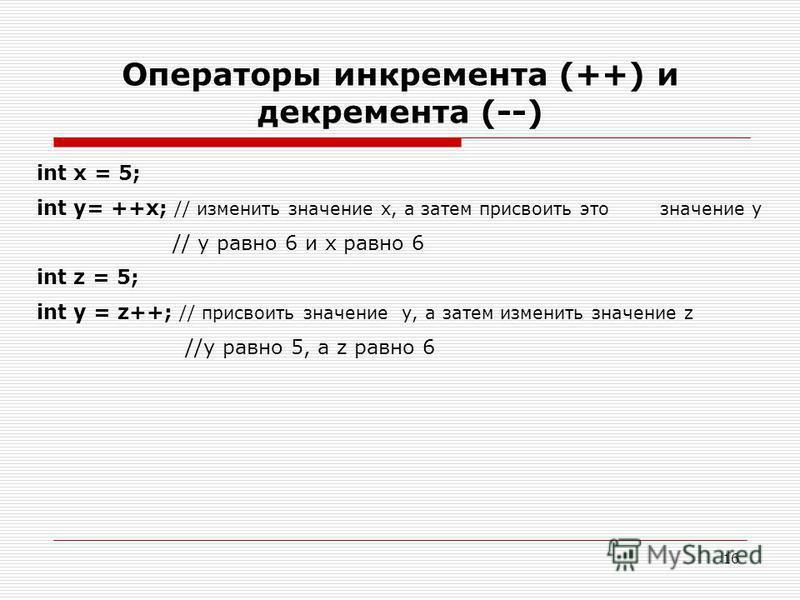 16 Операторы инкремента (++) и декремента (--) int х = 5; int у= ++х; // изменить значение х, а затем присвоить это значение у // у равно 6 и х равно 6 int z = 5; int у = z++; // присвоить значение у, а затем изменить значение z //у равно 5, a z равн