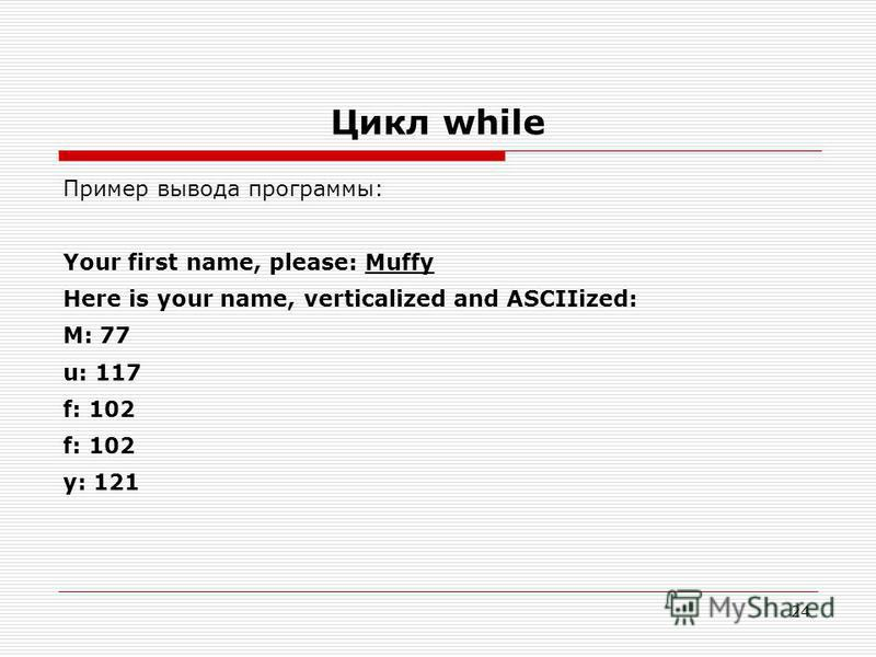 24 Цикл while Пример вывода программы: Your first name, please: Muffy Here is your name, verticalized and ASCIIized: M: 77 u: 117 f: 102 y: 121