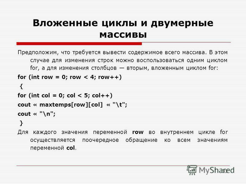 33 Вложенные циклы и двумерные массивы Предположим, что требуется вывести содержимое всего массива. В этом случае для изменения строк можно воспользоваться одним циклом for, а для изменения столбцов вторым, вложенным циклом for: for (int row = 0; row