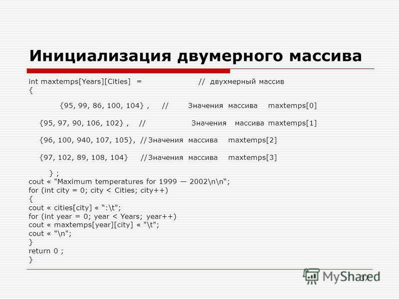 37 Инициализация двумерного массива int maxtemps[Years][Cities] = // двухмерный массив { {95, 99, 86, 100, 104}, //Значениямассиваmaxtemps[0] {95, 97, 90, 106, 102}, // Значения массиваmaxtemps[1] {96, 100, 940, 107, 105}, //Значениямассиваmaxtemps[2