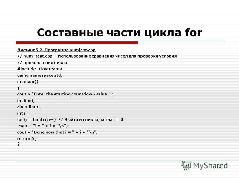 7 Составные части цикла for Листинг 5.2. Программа numjest.cpp // num_test.cpp -- Использование сравнения чисел для проверки условия // продолжения цикла #include using namespace std; int main() { cout «