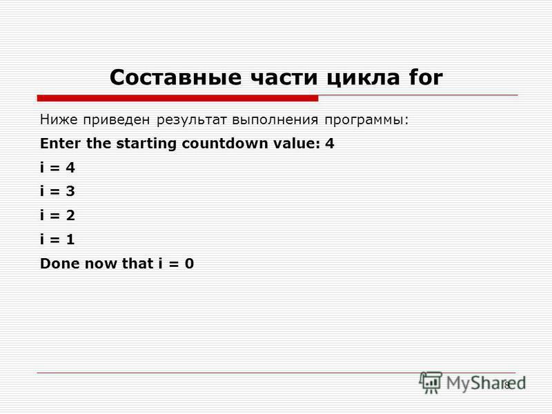 8 Составные части цикла for Ниже приведен результат выполнения программы: Enter the starting countdown value: 4 i = 4 i = 3 i = 2 i = 1 Done now that i = 0