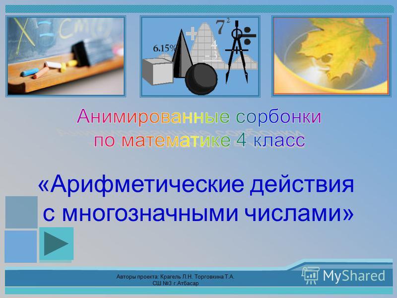 Авторы проекта: Крагель Л.Н. Торговкина Т.А. СШ 3 г.Атбасар «Арифметические действия с многозначными числами»