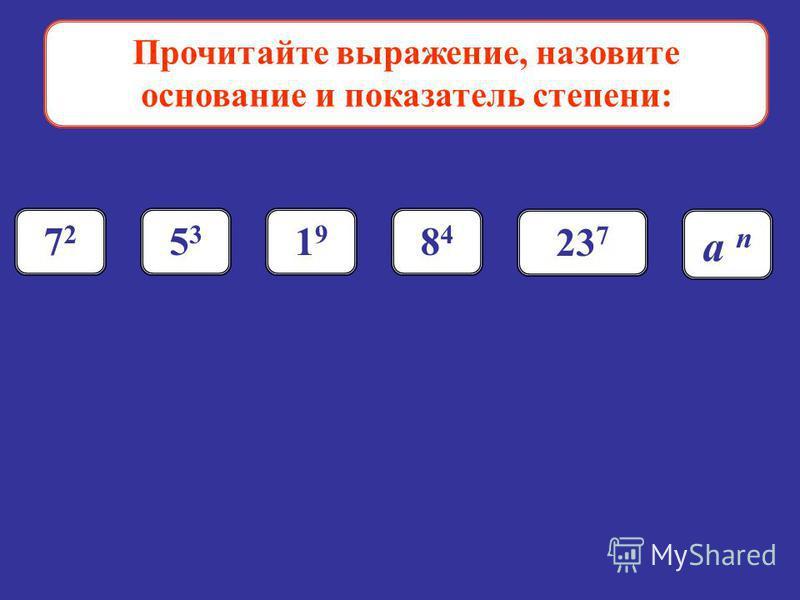 Прочитайте выражение, назовите основание и показатель степени: 7272 5353 1919 8484 23 7 а n