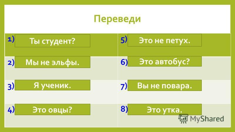 1) Are you a student?5) It is not a cock. 2) We are not elfs.6) Is it a bus? 3) I am a pupil.7) You are not cooks. 4) Are they sheep?8) It is a duck. Переведи Ты студент? Мы не эльфы. Я ученик. Это овцы? Это не петух. Вы не повара. Это автобус? Это у