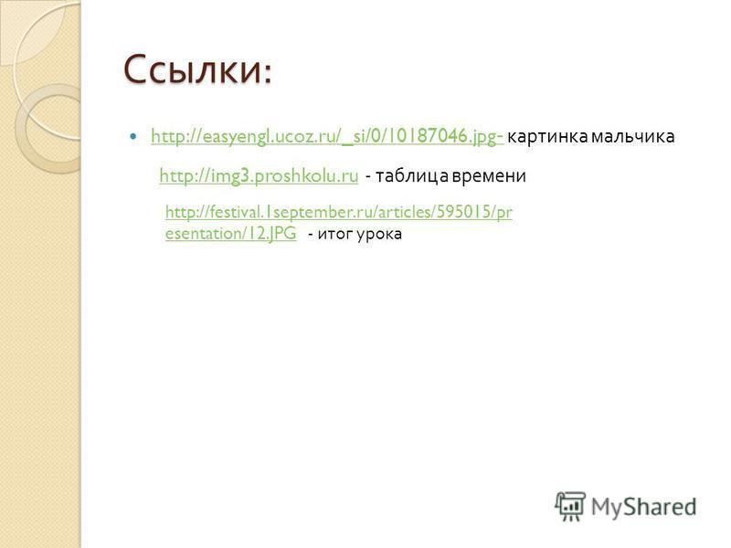 Ссылки : http://easyengl.ucoz.ru/_si/0/10187046. jpg - картинка мальчика http://easyengl.ucoz.ru/_si/0/10187046. jpg - http://img3.proshkolu.ru - таблица времениhttp://img3.proshkolu.ru http://festival.1september.ru/articles/595015/pr esentation/12.J