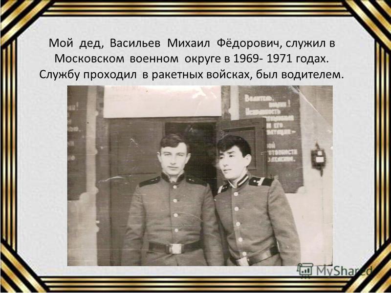 Мой дед, Васильев Михаил Фёдорович, служил в Московском военном округе в 1969- 1971 годах. Службу проходил в ракетных войсках, был водителем.