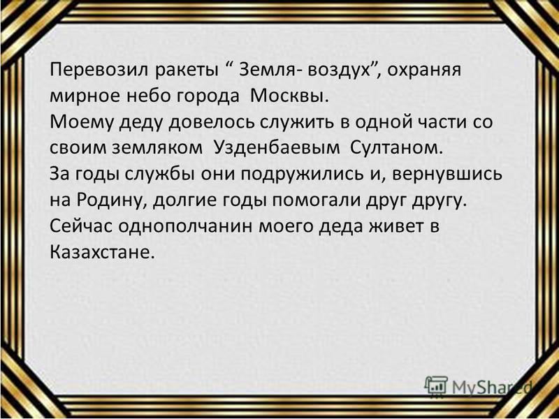 Перевозил ракеты Земля- воздух, охраняя мирное небо города Москвы. Моему деду довелось служить в одной части со своим земляком Узденбаевым Султаном. За годы службы они подружились и, вернувшись на Родину, долгие годы помогали друг другу. Сейчас одноп