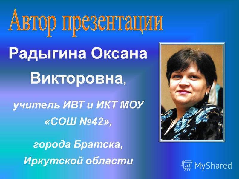 Радыгина Оксана Викторовна, учитель ИВТ и ИКТ МОУ «СОШ 42», города Братска, Иркутской области