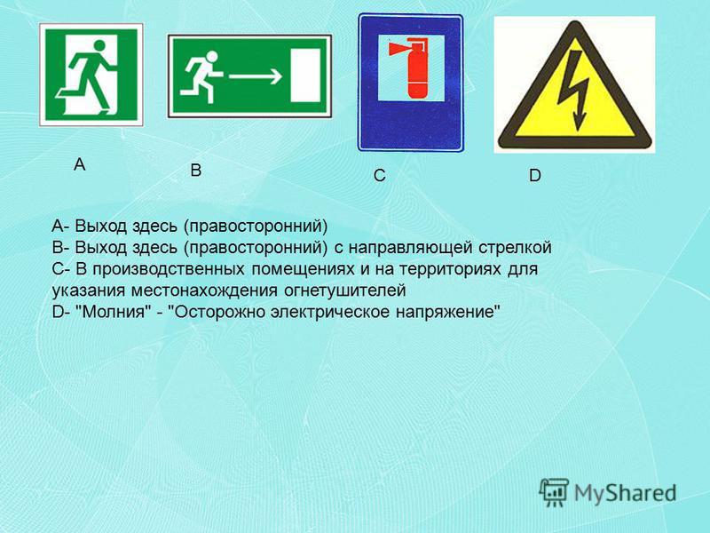 A- Выход здесь (правосторонний) B- Выход здесь (правосторонний) с направляющей стрелкой C- В производственных помещениях и на территориях для указания местонахождения огнетушителей D- Молния - Осторожно электрическое напряжение A B CD