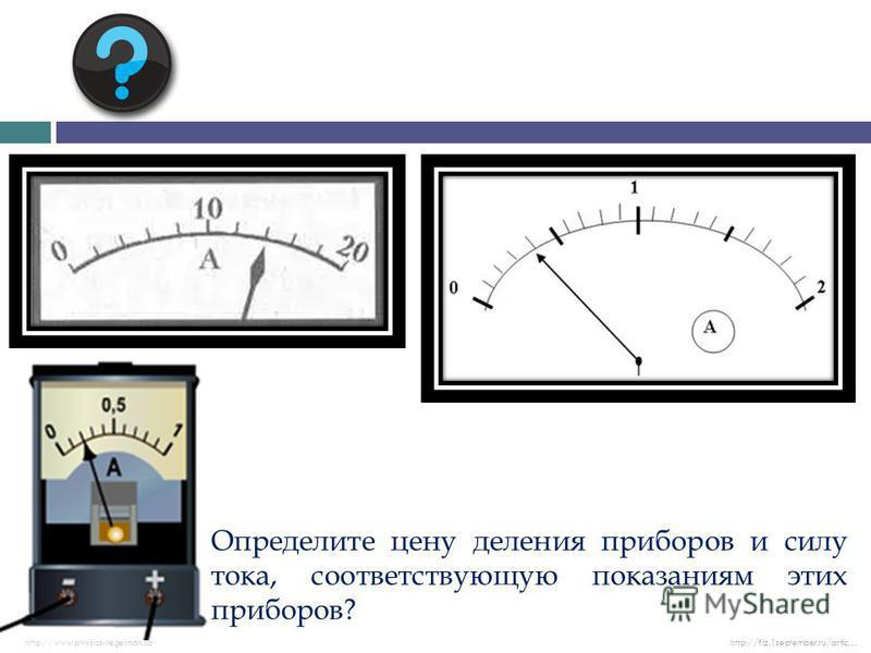 Определите цену деления приборов и силу тока, соответствующую показаниям этих приборов? http://www.physics-regelman.cohttp://fiz.1september.ru/artic…