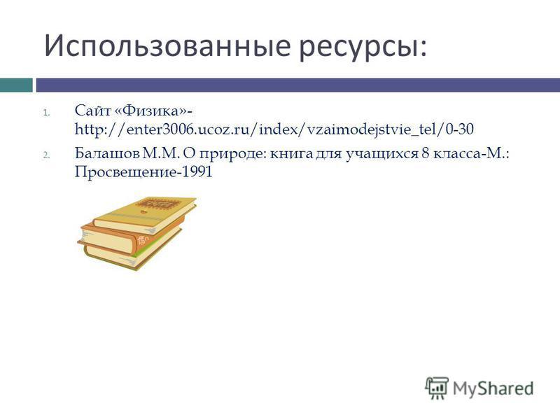 Использованные ресурсы : 1. Сайт «Физика»- http://enter3006.ucoz.ru/index/vzaimodejstvie_tel/0-30 2. Балашов М.М. О природе: книга для учащихся 8 класса-М.: Просвещение-1991