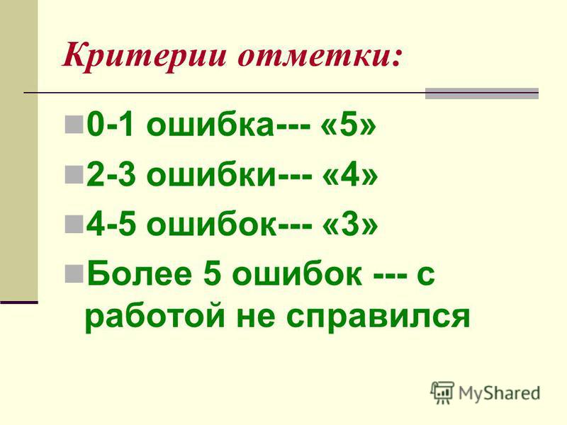 Критерии отметки: 0-1 ошибка--- «5» 2-3 ошибки--- «4» 4-5 ошибок--- «3» Более 5 ошибок --- с работой не справился