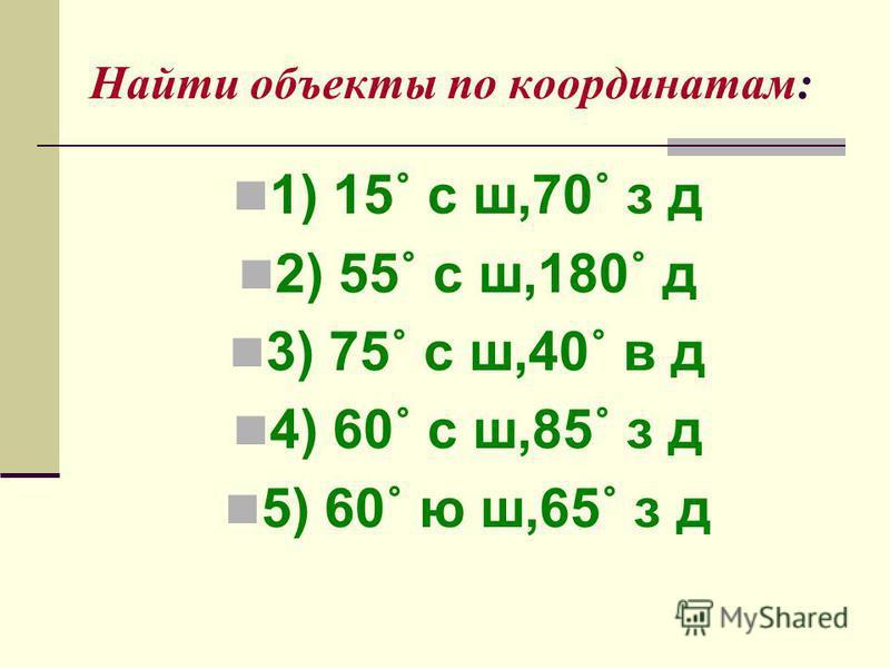 Найти объекты по координатам: 1) 15˚ с ш,70˚ з д 2) 55˚ с ш,180˚ д 3) 75˚ с ш,40˚ в д 4) 60˚ с ш,85˚ з д 5) 60˚ ю ш,65˚ з д