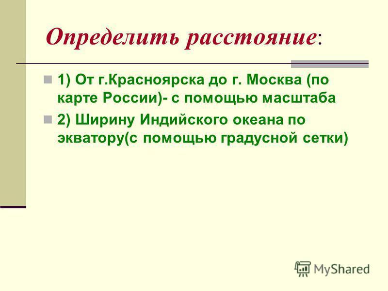 Определить расстояние : 1) От г.Красноярска до г. Москва (по карте России)- с помощью масштаба 2) Ширину Индийского океана по экватору(с помощью градусной сетки)