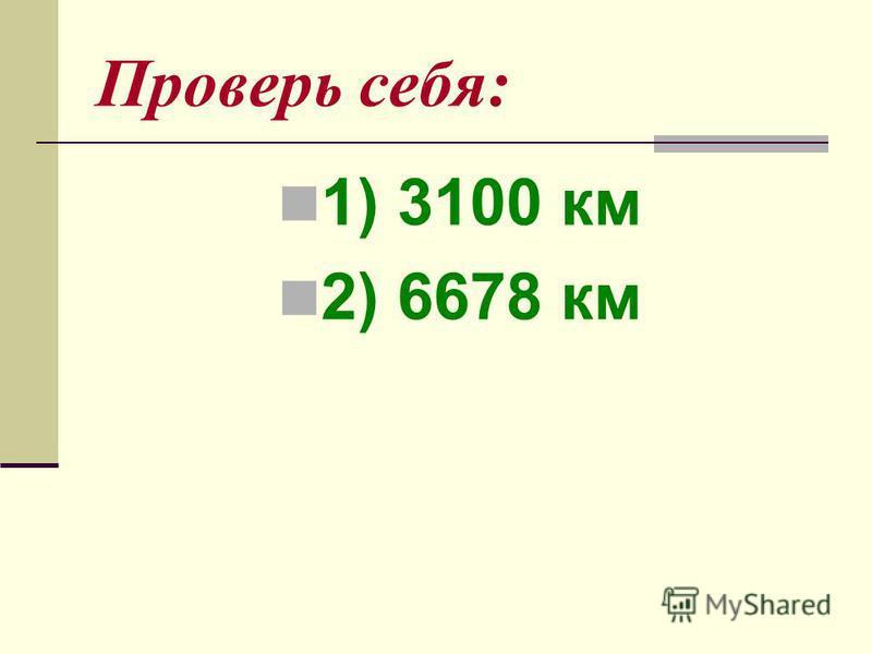 Проверь себя: 1) 3100 км 2) 6678 км