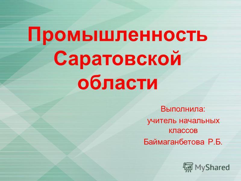 Промышленность Саратовской области Выполнила: учитель начальных классов Баймаганбетова Р.Б.