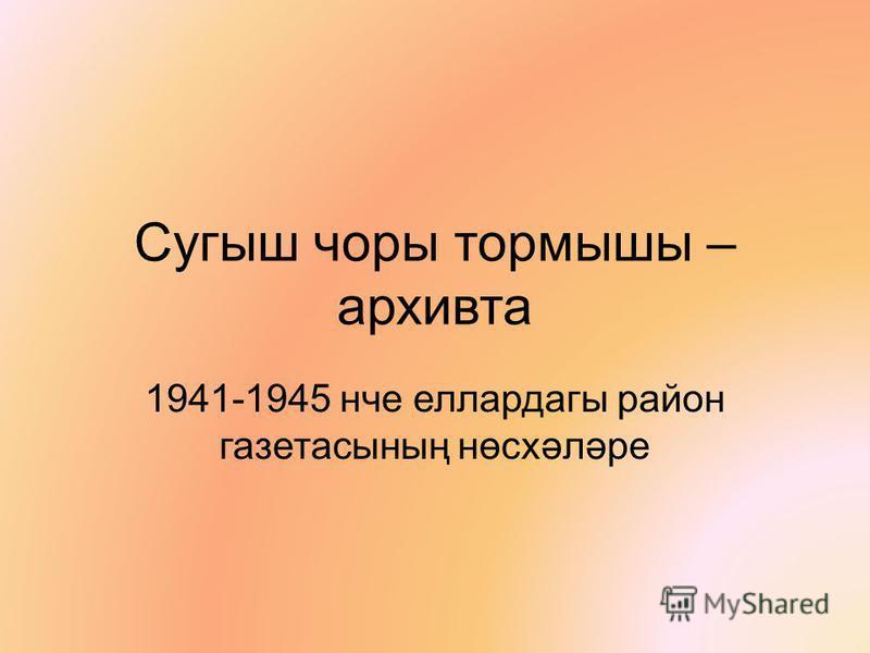 Сугыш чоры тормышы – архивта 1941-1945 нче еллардагы район газетасының нөсхәләре