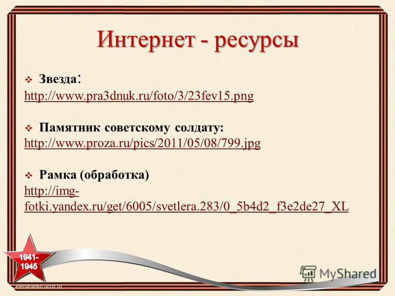 Интернет - ресурсы Звезда : http://www.pra3dnuk.ru/foto/3/23fev15. png Памятник советскому солдату: http://www.proza.ru/pics/2011/05/08/799. jpg Рамка (обработка) http://img- fotki.yandex.ru/get/6005/svetlera.283/0_5b4d2_f3e2de27_XL