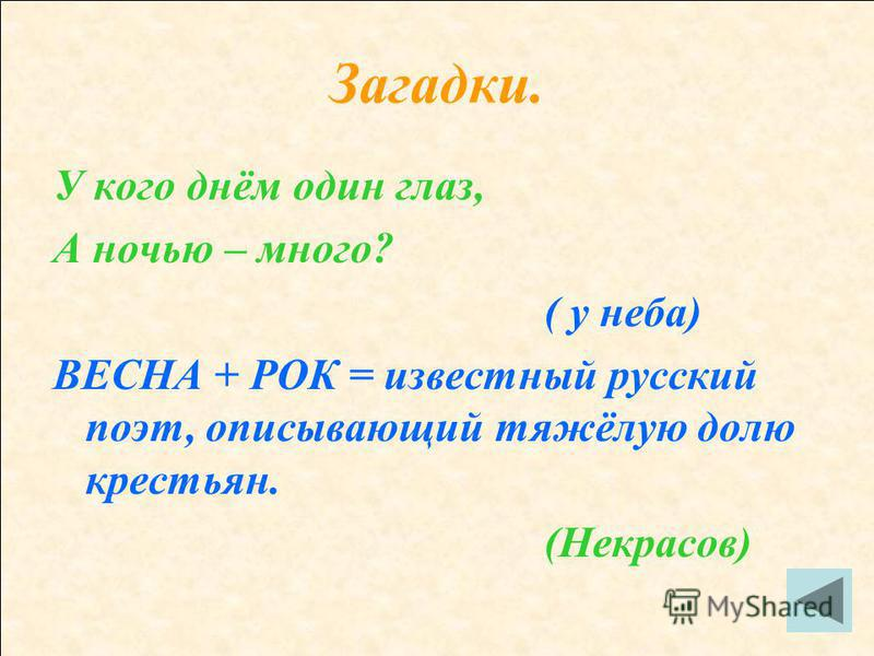 Загадки. У кого днём один глаз, А ночью – много? ( у неба) ВЕСНА + РОК = известный русский поэт, описывающий тяжёлую долю крестьян. (Некрасов)