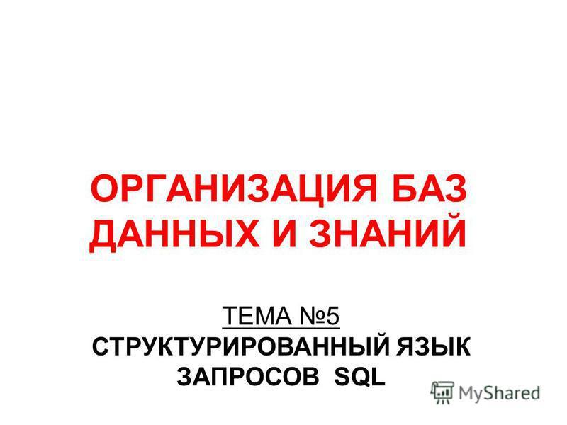 ОРГАНИЗАЦИЯ БАЗ ДАННЫХ И ЗНАНИЙ ТЕМА 5 СТРУКТУРИРОВАННЫЙ ЯЗЫК ЗАПРОСОВ SQL