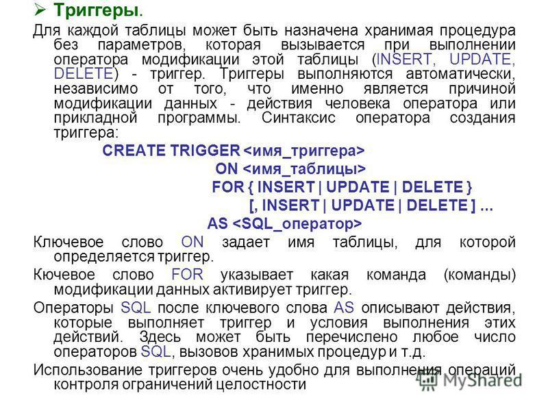 Триггеры. Для каждой таблицы может быть назначена хранимая процедура без параметров, которая вызывается при выполнении оператора модификации этой таблицы (INSERT, UPDATE, DELETE) - триггер. Триггеры выполняются автоматически, независимо от того, что
