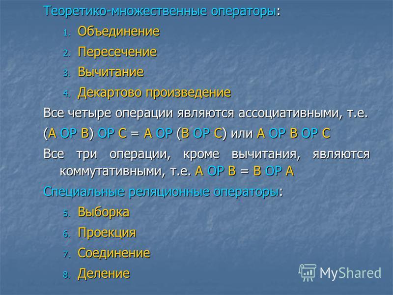 Теоретико-множественные операторы: 1. Объединение 2. Пересечение 3. Вычитание 4. Декартово произведение Все четыре операции являются ассоциативными, т.е. (А ОР В) ОР С = А ОР (В ОР С) или А ОР В ОР С Все три операции, кроме вычитания, являются коммут