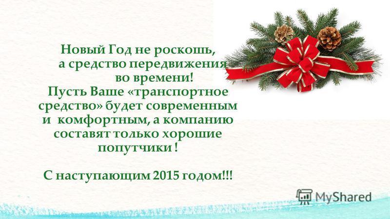 Новый Год не роскошь, а средство передвижения во времени! Пусть Ваше «транспортное средство» будет современным и комфортным, а компанию составят только хорошие попутчики ! С наступающим 2015 годом!!!