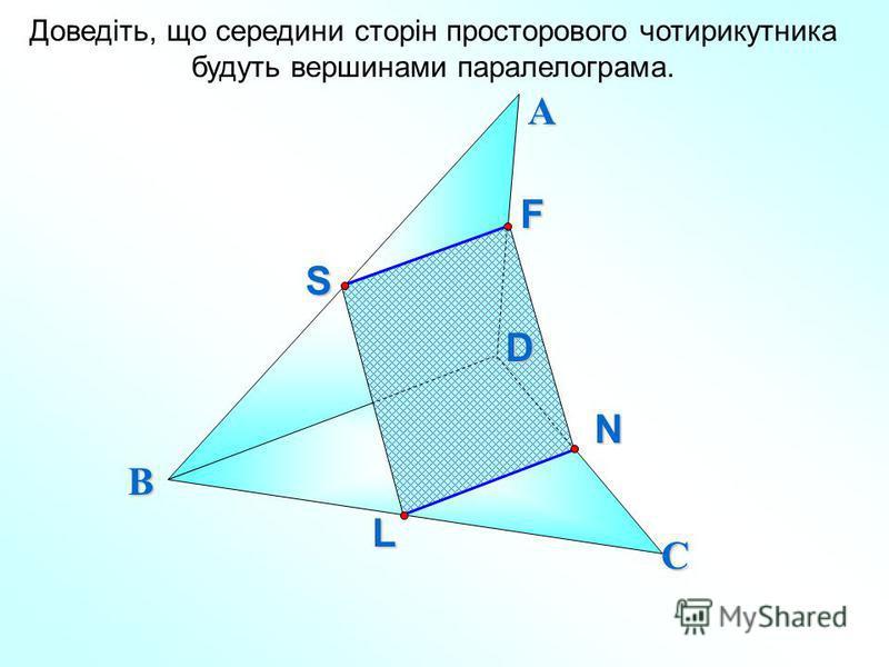 Доведіть, що середини сторін просторового чотирикутника будуть вершинами паралелограма. А В СFS LND