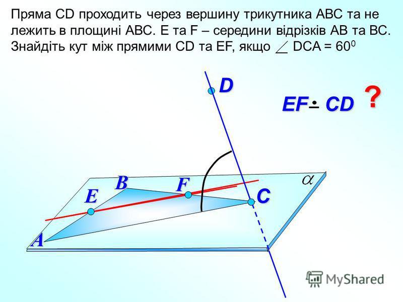 Пряма СD проходить через вершину трикутника АВС та не лежить в площині АВС. E та F – середини відрізків АВ та ВС. Знайдіть кут між прямими СD та EF, якщо DCA = 60 0 D В EF СD EF СDА C ? F E