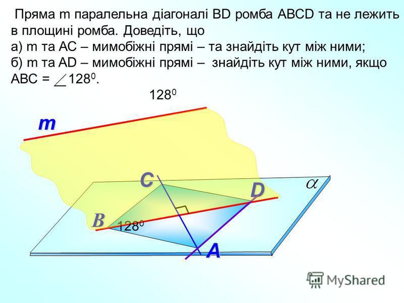 т Пряма m паралельна діагоналі ВD ромба АВСD та не лежить в площині ромба. Доведіть, що а) m та АС – мимобіжні прямі – та знайдіть кут між ними; б) m та AD – мимобіжні прямі – знайдіть кут між ними, якщо АВС = 128 0. А В D С 128 0