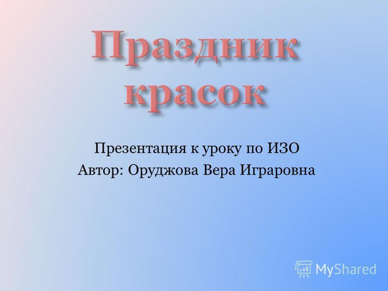 Презентация к уроку по ИЗО Автор: Оруджова Вера Играровна