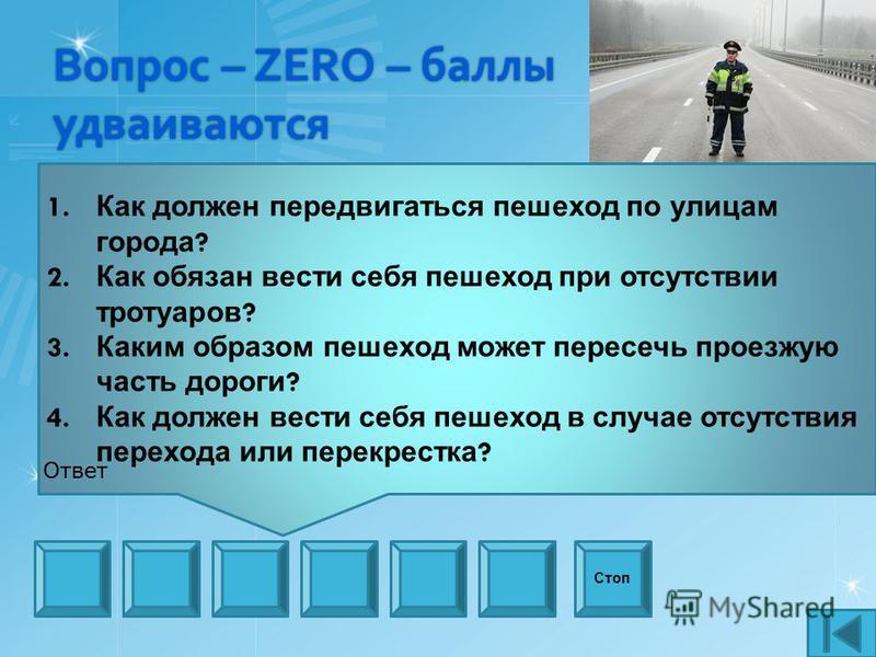 Вопрос – ZERO – баллы удваиваются 1. Как должен передвигаться пешеход по улицам города ? 2. Как обязан вести себя пешеход при отсутствии тротуаров ? 3. Каким образом пешеход может пересечь проезжую часть дороги ? 4. Как должен вести себя пешеход в сл