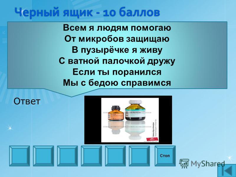 Черный ящик - 10 баллов Стоп Всем я людям помогаю От микробов защищаю В пузырёчке я живу С ватной палочкой дружу Если ты поранился Мы с бедою справимся Ответ