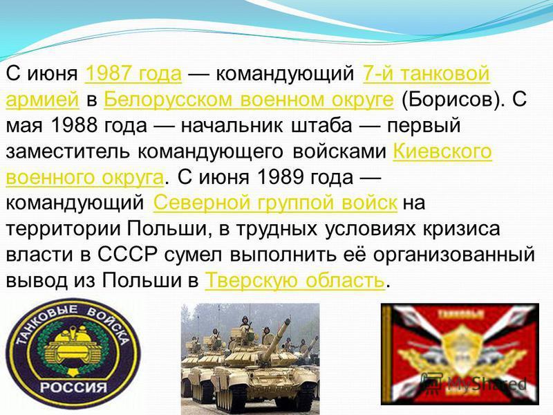 С июня 1987 года командующий 7-й танковой армией в Белорусском военном округе (Борисов). С мая 1988 года начальник штаба первый заместитель командующего войсками Киевского военного округа. С июня 1989 года командующий Северной группой войск на террит