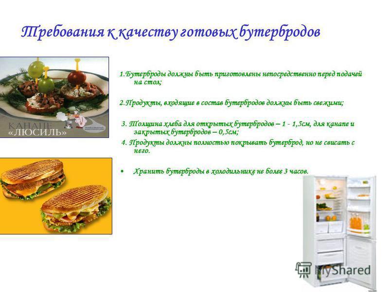 1. Бутерброды должны быть приготовлены непосредственно перед подачей на стол; 2.Продукты, входящие в состав бутербродов должны быть свежими; 3. Толщина хлеба для открытых бутербродов – 1 - 1,5 см, для канапе и закрытых бутербродов – 0,5 см; 4. Продук