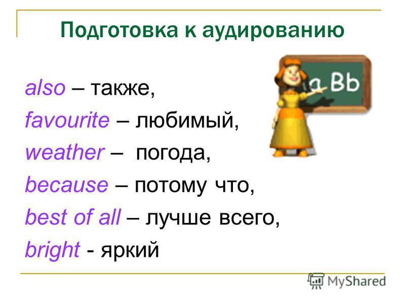 Подготовка к аудированию also – также, favourite – любимый, weather – погода, because – потому что, best of all – лучше всего, bright - яркий
